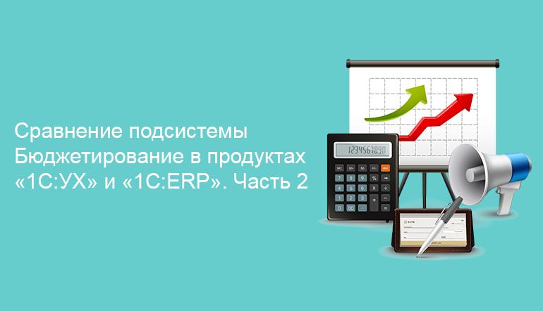 Сравнение подсистемы Бюджетирование в продуктах «1С:УХ» и «1С:ERP». Часть 2